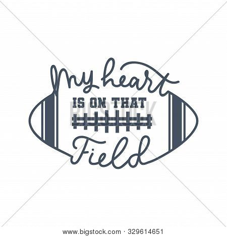 American Football Fan Print With Lettering Vector Illustration. My Heart Is On That Field Handwritin