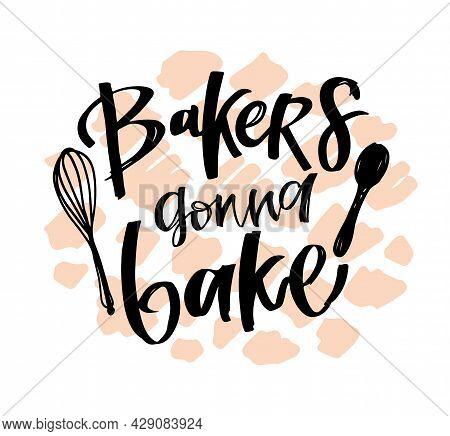Bakers Gonna Bake! Funny Hand Drawn Doodle Lettering Label Art. Lettering Poster For Banner, T-shirt