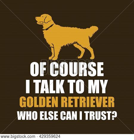 Of Course I Talk To My Golden Retriever. Who Else Can I Trust. Dog Lover Design With Golden Retrieve