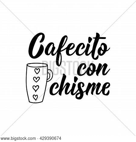 Cafecito Con Chisme. Lettering. Translation From Spanish - Little Coffee With Gossip. Element For Fl
