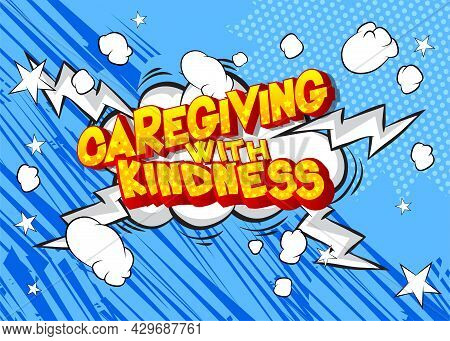 Caregiving With Kindness - Comic Book, Cartoon Words, With Text Effect. Speech Bubble. Comics Backgr