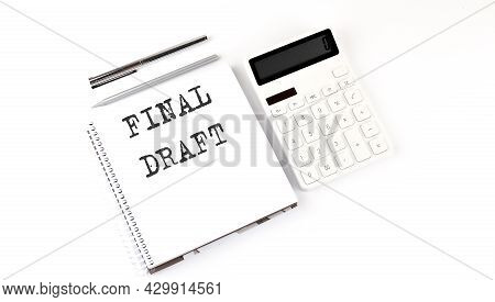 Notepad With Text Final Draft With Calculator And Pen. White Background. Business Concept
