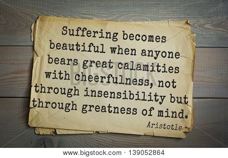 Ancient greek philosopher Aristotle quote.  Suffering becomes beautiful when anyone bears great calamities with cheerfulness, not through insensibility but through greatness of mind.