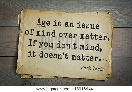 American writer Mark Twain (1835-1910) quote. Age is an issue of mind over matter. If you don't mind, it doesn't matter.