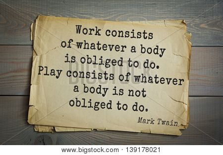 American writer Mark Twain (1835-1910) quote. Work consists of whatever a body is obliged to do. Play consists of whatever a body is not obliged to do.