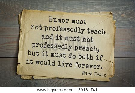 American writer Mark Twain (1835-1910) quote. Humor must not professedly teach and it must not professedly preach, but it must do both if it would live forever.