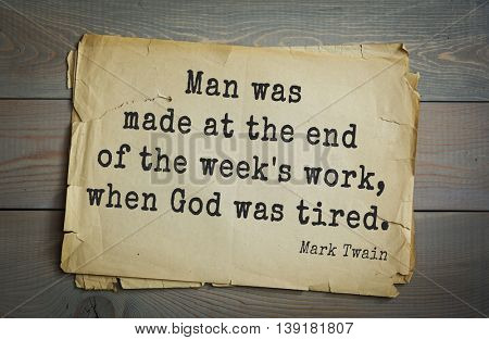 American writer Mark Twain (1835-1910) quote. Man was made at the end of the week's work, when God was tired.