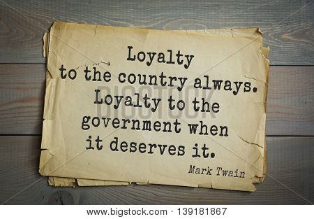 American writer Mark Twain (1835-1910) quote.   Loyalty to the country always. Loyalty to the government when it deserves it.