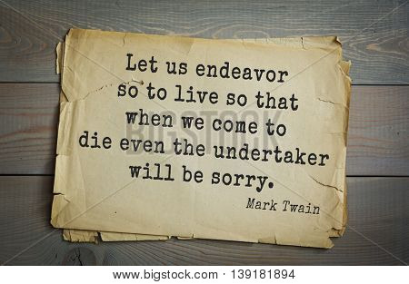 American writer Mark Twain (1835-1910) quote. Let us endeavor so to live so that when we come to die even the undertaker will be sorry.