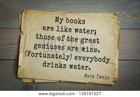 American writer Mark Twain (1835-1910) quote.  My books are like water; those of the great geniuses are wine. (Fortunately) everybody drinks water.