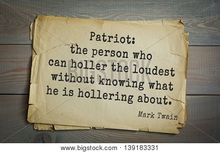 American writer Mark Twain (1835-1910) quote.  Patriot: the person who can holler the loudest without knowing what he is hollering about.