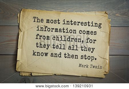 American writer Mark Twain (1835-1910) quote.  The most interesting information comes from children, for they tell all they know and then stop.