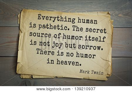 American writer Mark Twain (1835-1910) quote.  Everything human is pathetic. The secret source of humor itself is not joy but sorrow. There is no humor in heaven.