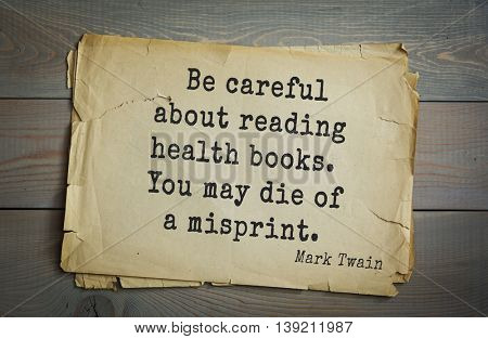 American writer Mark Twain (1835-1910) quote.  Be careful about reading health books. You may die of a misprint.