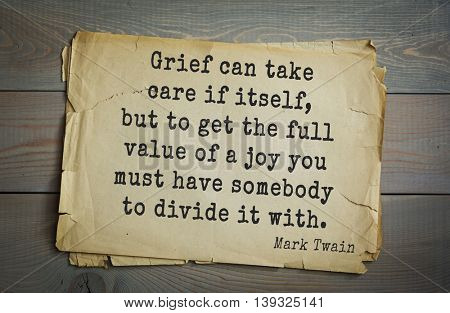 American writer Mark Twain (1835-1910) quote.  Grief can take care if itself, but to get the full value of a joy you must have somebody to divide it with.