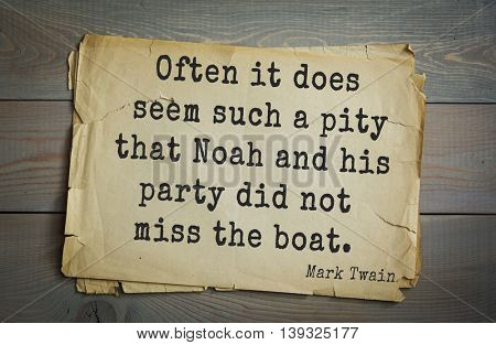 American writer Mark Twain (1835-1910) quote. Often it does seem such a pity that Noah and his party did not miss the boat.
