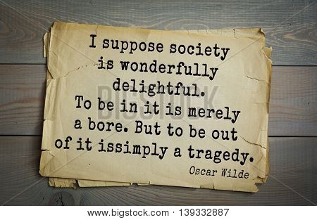 English philosopher, writer, poet Oscar Wilde (1854-1900) quote. I suppose society is wonderfully delightful. To be in it is merely a bore. But to be out of it is simply a tragedy.