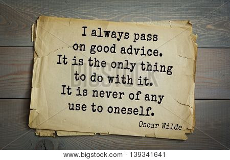 English philosopher, writer, poet Oscar Wilde (1854-1900) quote.  I always pass on good advice. It is the only thing to do with it. It is never of any use to oneself.