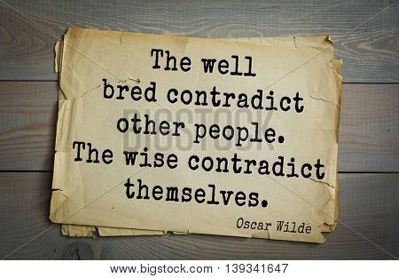English philosopher, writer, poet Oscar Wilde (1854-1900) quote.  The well bred contradict other people. The wise contradict themselves.