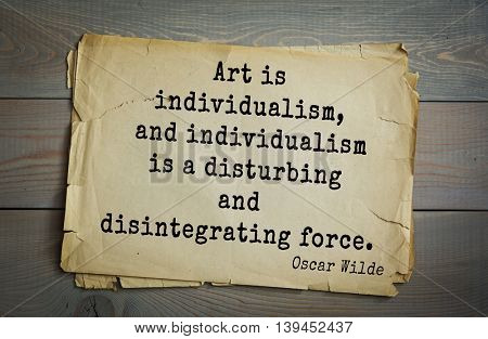English philosopher, writer, poet Oscar Wilde (1854-1900) quote. Art is individualism, and individualism is a disturbing and disintegrating force.