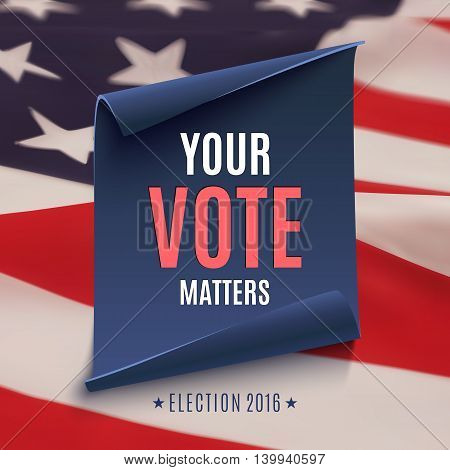 Election 2016 background, Your Vote Matters, on american flag and blue, curved paper banner. Poster, brochure or flyer template. Vector illustration.