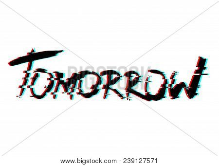 Tomorrow. Handwritten Text. Modern Calligraphy. Inspirational Quote. Isolated On White With Glitch E