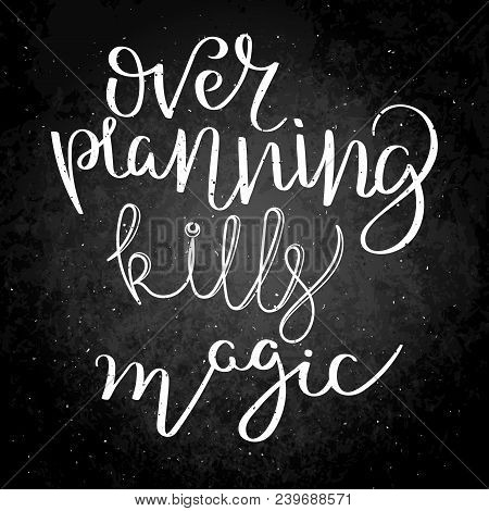 Over Planning Kills Magic. Hand Written Calligraphy Quote Motivation For Life And Happiness On Black