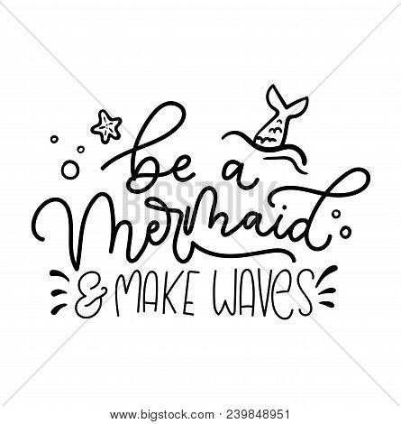 Be A Mermaid And Make Waves Inspirational Lettering Inscription With Mermaid Tail, Starfish, Bubbles