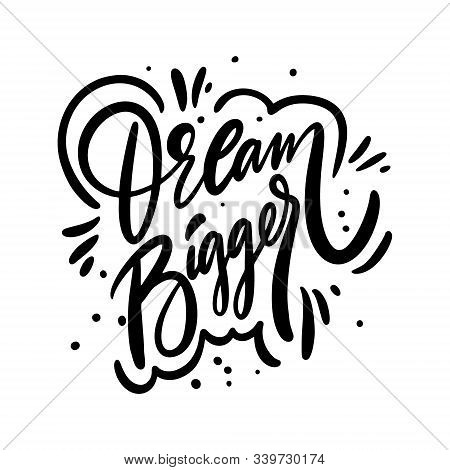 Dream Bigger. Motivation Calligraphy Phrase. Black Ink Lettering. Hand Drawn Vector Illustration.