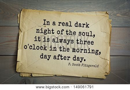 TOP-50. Aphorism by Francis Fitzgerald (1896â??1940) â?? American writer.  In a real dark night of the soul, it is always three o'clock in the morning, day after day.