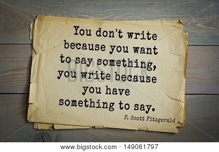 TOP-50. Aphorism by Francis Fitzgerald (1896-1940) American writer. You don't write because you want to say something, you write because you have something to say.