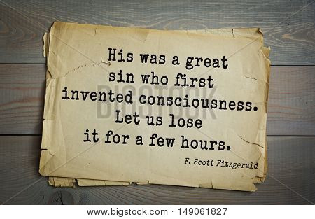 TOP-50. Aphorism by Francis Fitzgerald (1896-1940) American writer. His was a great sin who first invented consciousness. Let us lose it for a few hours.