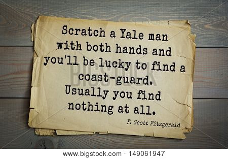 TOP-50. Aphorism by Francis Fitzgerald  American writer. Scratch a Yale man with both hands and you'll be lucky to find a coast-guard. Usually you find nothing at all.