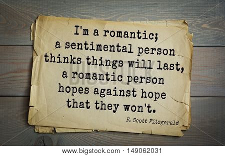 TOP-50. Aphorism by Francis Fitzgerald (1896-1940) American writer. I'm a romantic; a sentimental person thinks things will last, a romantic person hopes against hope that they won't.