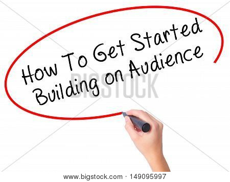 Women Hand Writing How To Get Started Building On Audience With Black Marker On Visual Screen
