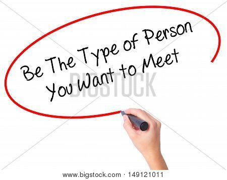 Women Hand Writing Be The Type Of Person You Want To Meet With Black Marker On Visual Screen