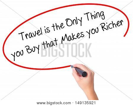 Women Hand Writing Travel Is The Only Thing You Buy That Makes You Richer With Black Marker On Visua