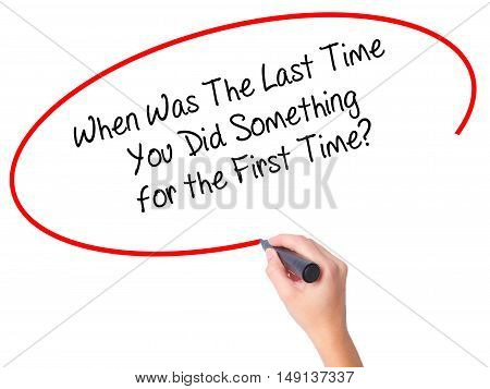 Women Hand Writing When Was The Last Time You Did Something For The First Time? With Black Marker On