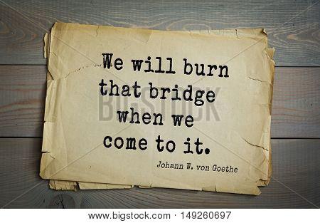 TOP-200. Aphorism by Johann Wolfgang von Goethe - German poet, statesman, philosopher and naturalist.We will burn that bridge when we come to it.