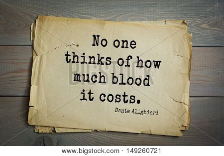 TOP-30. Aphorism by Dante Alighieri - Italian poet, philosopher, theologian, politician.No one thinks of how much blood it costs.