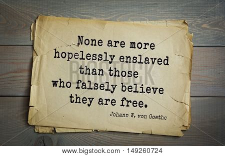 TOP-200. Aphorism by Johann Wolfgang von Goethe - German poet, statesman, philosopher and naturalist.None are more hopelessly enslaved than those who falsely believe they are free.