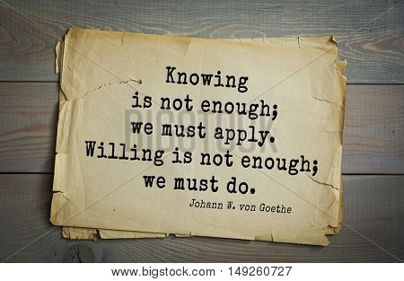 TOP-200. Aphorism by Johann Wolfgang von Goethe - German poet, statesman, philosopher and naturalist.Knowing is not enough; we must apply. Willing is not enough; we must do.