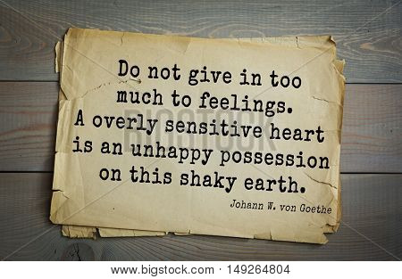 TOP-200. Aphorism by Johann Wolfgang von Goethe - poet, statesman, philosopher and naturalist Do not give in too much to feelings. A overly sensitive heart is an unhappy possession on this shaky earth
