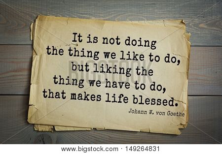 TOP-200. Aphorism by Johann Wolfgang von Goethe -  poet, statesman, philosopher and naturalist. It is not doing the thing we like to do, but liking the thing we have to do, that makes life blessed.