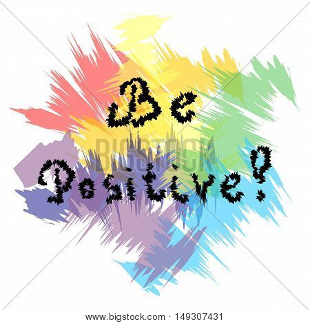 Be Positive! Handwriting inspiration quote on colorful ragged background. Perfect for Print. Vector illustration.