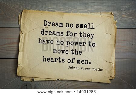 TOP-200. Aphorism by Johann Wolfgang von Goethe - German poet, statesman, philosopher and naturalist. Dream no small dreams for they have no power to move the hearts of men.
