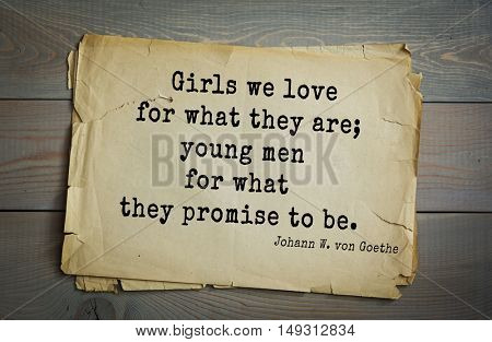 TOP-200. Aphorism by Johann Wolfgang von Goethe - German poet, statesman, philosopher and naturalist.Girls we love for what they are; young men for what they promise to be.