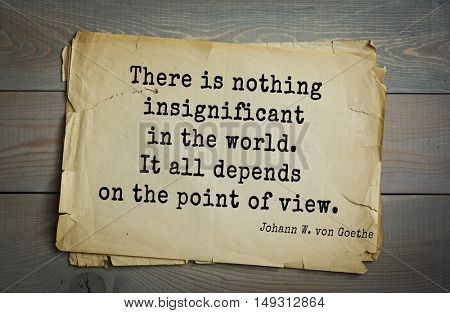 TOP-200. Aphorism by Johann Wolfgang von Goethe - German poet, statesman, philosopher and naturalist.There is nothing insignificant in the world. It all depends on the point of view.