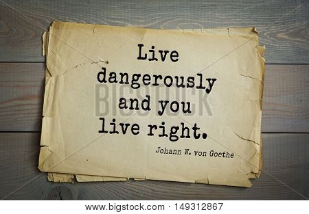 TOP-200. Aphorism by Johann Wolfgang von Goethe - German poet, statesman, philosopher and naturalist.Live dangerously and you live right.