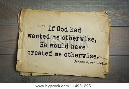 TOP-200. Aphorism by Johann Wolfgang von Goethe - German poet, statesman, philosopher and naturalist.If God had wanted me otherwise, He would have created me otherwise.
